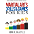 Martial Arts Drills and Games for Kids: Over 50 Exciting Drills and Games for Kids That'll Keep Your Students Training Through Black Belt (Martial Arts Business Success Steps Book 8)