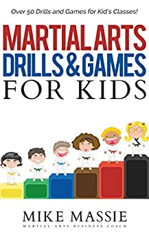 Martial Arts Drills and Games for Kids: Over 50 Exciting Drills and Games for Kids That'll Keep Your Students Training Through Black Belt (Martial Arts Business Success Steps Book 8) by [Massie, Mike]