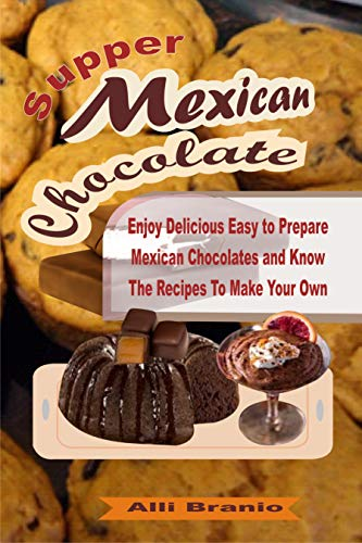 (Supper Mexican Chocolate: Enjoy Delicious Easy to Prepare Mexican Chocolates and Know The Recipes To Make Your Own)