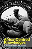 Africa-Centred Knowledges : Crossing Fields and Worlds, , 1847010954