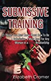 Submissive Training: 23 Things You Must Know About How To Be A Submissive. A Must Read For Any Woman In A BDSM Relationship (Women's Guide to BDSM)
