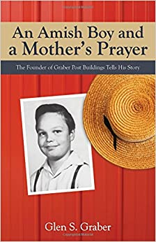 An Amish Boy and a Mother's Prayer: The Founder of Graber Post Buildings Tells His Story