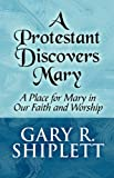 A Protestant Discovers Mary, Gary R. Shiplett, 144899411X