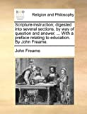 Scripture-Instruction; Digested into Several Sections, by Way of Question and Answer with a Preface Relating to Education by John Freame, John Freame, 1140749455