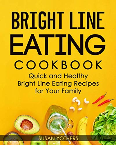 Bright Line Eating Cookbook: Quick and Easy Bright Line Eating Recipes for Your Health by Susan Yothers