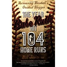 The Year Babe Ruth Hit 104 Home Runs: Recrowning Baseball's Greatest Slugger