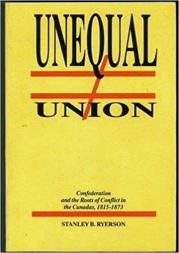 Unequal Union: Confederation and the Roots of Conflict in the Canadas, 1815-1873: Stanley B. Ryerson: Amazon.com: Books