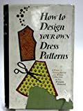 How to Design Your Own Dress Patterns: A primer in pattern making for women who like to sew
