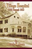 A Village Hospital 1928 Through 1953, Beverly W. Moore, 0741451395