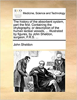 Book The history of the absorbent system, part the first. Containing the chylography, or description of the human lacteal vessels, ... Illustrated by figures, by John Sheldon, surgeon, F.R.S. ...