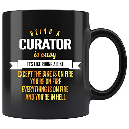 Curator Coffee Mug. Being A Curator Is Easy Like Riding A Bike Except The Bike Is On Fire You're On Fire And In Hell Funny Gifts for Women Men 11 ()