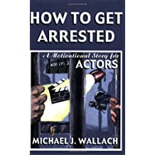 How to Get Arrested: A Motivational Story for Actors