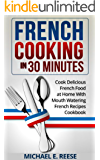 French Cooking in 30 Minutes: Cook Delicious French Food at Home With Mouth Watering French Recipes Cookbook