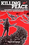 Killing Peace : Colombia's Conflict and the Failure of U. S. Intervention, Leech, Garry M., 097203840X