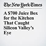 A $700 Juice Box for the Kitchen That Caught Silicon Valley's Eye | David Gelles