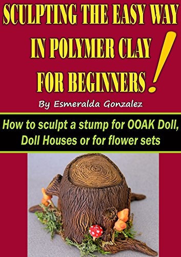 SCULPTING THE EASY WAY IN POLYMER CLAY FOR BEGINNERS: How to sculpt a stump for OOAK Doll, Doll House or flower set. (Sculpting the easy way for beginners Book 1)