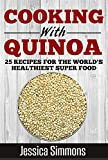 Quinoa - Cooking: Quinoa Nutrition Facts, History of Quinoa, and 25 Proven Recipes for a Healthier Diet (Lose Weight, Lower Cholesterol, Gluten Free, Natures Superfood, Quinoa)