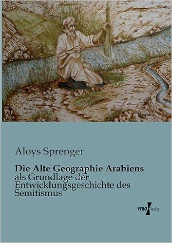 Die Alte Geographie Arabiens: als Grundlage der Entwicklungsgeschichte des Semitismus