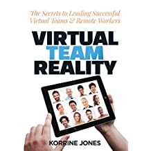 Virtual Team Reality: The Secrets to Leading Successful Virtual Teams & Remote Workers