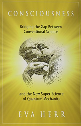 Consciousness: Bridging the Gap Between Conventional Science and the New Super Science of Quantum Mechanics