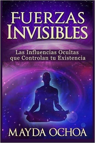 Fuerzas Invisibles: Las Influencias Ocultas que Controlan tu Existencia: Amazon.es: Mayda Ochoa: Libros