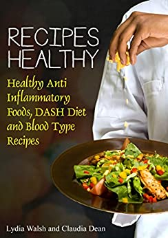 Recipes Healthy: Healthy Anti Inflammatory Foods, DASH Diet and Blood Type Recipes by [Walsh, Lydia, Dean Claudia]
