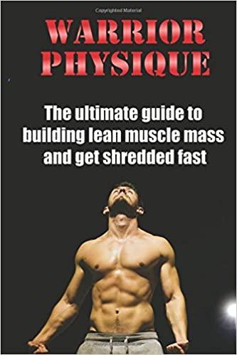 warrior physique the ultimate guide to building lean muscle mass and get shredd emanuel filip 9781534827493 amazon com books building lean muscle mass