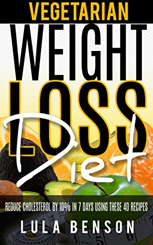 VEGETARIAN WEIGHT LOSS DIET:  TO LOWER CHOLESTEROL. Reduce cholesterol by 10% in 7 days using these 40 recipes. Each dish t by LULA BENSON