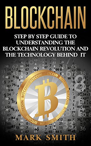 Blockchain: Step By Step Guide To Understanding The Blockchain Revolution And The Technology Behind It (Bitcoin, Ethereum, Cryptocurrency Book 1)