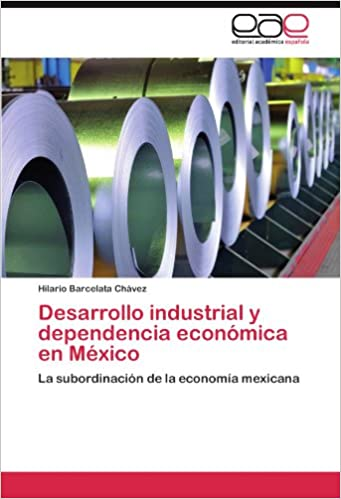 Desarrollo industrial y dependencia económica en México: La subordinación de la economía mexicana (Spanish Edition)