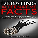 Debating Alternative Facts: Elements of Debating, and How to Counter Arguments with Ease Using Logic Audiobook by Reina Donovan Narrated by Robert H. LoGrasso
