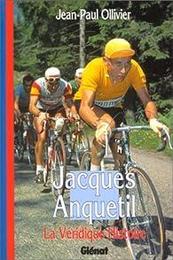 La Véridique Histoire de Jacques Anquetil par Jean-Paul Ollivier
