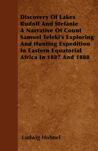 Discovery Of Lakes Rudolf And Stefanie A Narrative Of Count Samuel Teleki's Exploring And Hunting Expedition In Eastern Equatorial Africa In 1887 And 1888