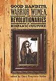 Good Bandits, Warrior Women, and Revolutionaries in Hispanic Culture, Gary Francisco Keller, 1931010714