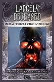 Largely Deceased: Digital Horror Fiction Anthology (Horror Fiction Series One) (Volume 1)
