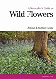 A Naturalist's Guide to Wild Flowers of Britain & Northern Europe (Naturalist's Guides)
