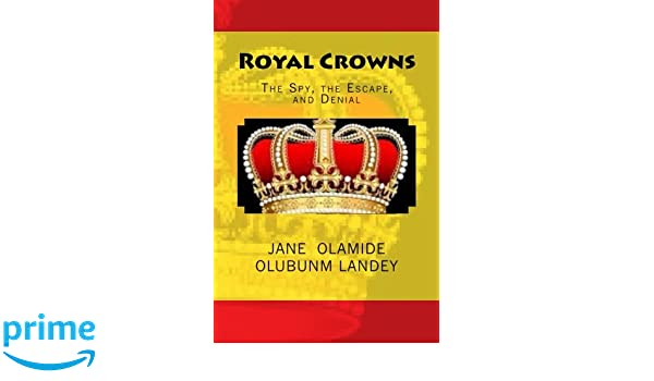 Royal Crowns: The Spy, the Escape, and Denial: Jane Olamide Olubunm