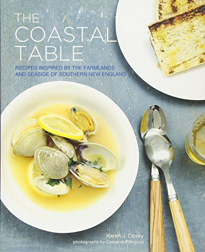The Coastal Table: Recipes Inspired by the Farmlands and Seaside of Southern New England by Karen Covey