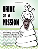 Bride on a Mission: A Wedding Planning Guide for the Crafty, the Thrifty, & the Feisty Bride-To-Be