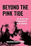 #2: Beyond the Pink Tide: Art and Political Undercurrents in the Americas (American Studies Now: Critical Histories of the Present)