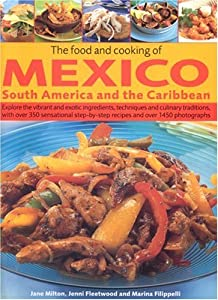 The Food and Cooking of Mexico, South America and the Caribbean: Explore the vibrant and exotic ingredients, techniques and culinary traditions, with recipes and over 1000 colour photographs