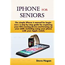 iPhone  For  Seniors: The simple iPhone 8 manual for beginners: a step-by-step guide for exploring your IOS running device and bracing up your skills (including ... using your phone with your Apple watch)