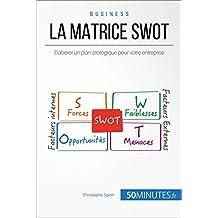La Matrice SWOT: Élaborer un plan stratégique pour votre entreprise (Gestion & Marketing ( nouvelle édition ) t. 21) (French Edition)