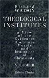 Theological Institutes : Or, a View of the Evidences, Doctrines, Morals, and Institutions of Christianity:, Watson, Richard, 1402181515