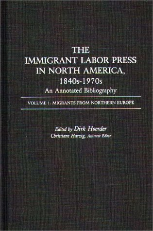 The Immigrant Labor Press In North America, 1840s-1970s: An Annotated Bibliography: Volume 1: Migrants From Northern Europe (Bibliographies And Indexes In American History)