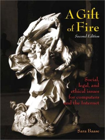 A Gift of Fire: Social, Legal, and Ethical Issues for Computers and the Internet (2nd Edition)