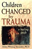 Children Changed by Trauma, Debra Whiting Alexander, 1572241667
