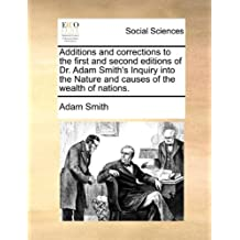 Additions and corrections to the first and second editions of Dr. Adam Smith's Inquiry into the Nature and causes of the wealth of nations.
