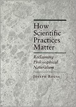 How Scientific Practices Matter: Reclaiming Philosophical Naturalism