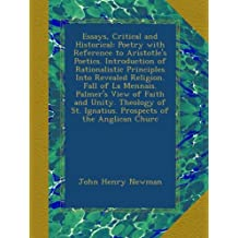 Essays, Critical and Historical: Poetry with Reference to Aristotle's Poetics. Introduction of Rationalistic Principles Into Revealed Religion. Fall of La Mennais. Palmer's View of Faith and Unity. Theology of St. Ignatius. Prospects of the Anglican Churc